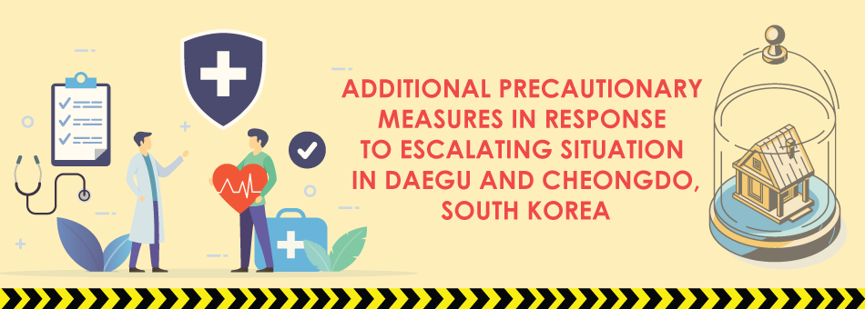 25 Feb Update: ADDITIONAL PRECAUTIONARY MEASURES IN RESPONSE TO ESCALATING SITUATION IN DAEGU AND CHEONGDO